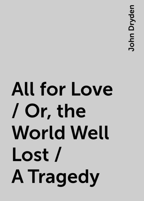 All for Love / Or, the World Well Lost / A Tragedy, John Dryden