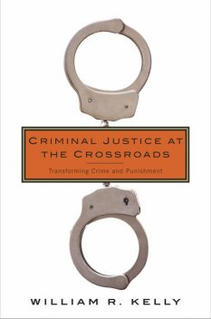 Criminal Justice at the Crossroads, William Kelly