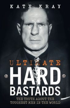 Ultimate Hard Bastards – The Truth About the Toughest Men in the World, Kate Kray