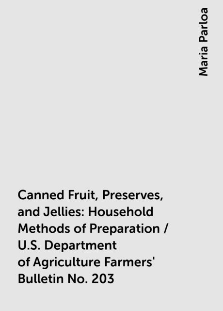 Canned Fruit, Preserves, and Jellies: Household Methods of Preparation / U.S. Department of Agriculture Farmers' Bulletin No. 203, Maria Parloa