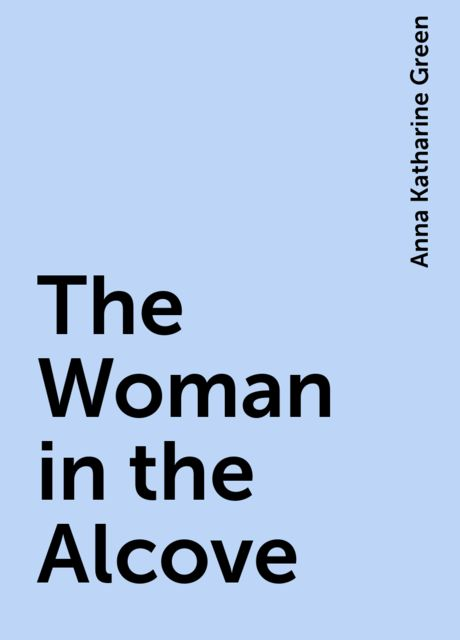The Woman in the Alcove, Anna Katharine Green