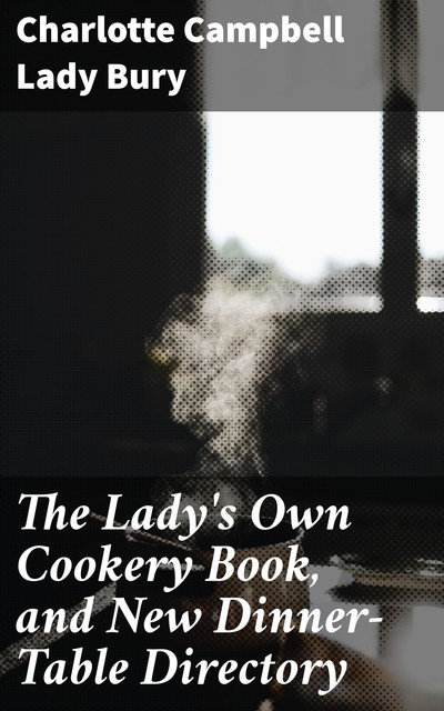 The Lady's Own Cookery Book, and New Dinner-Table Directory, Lady Charlotte Campbell Bury