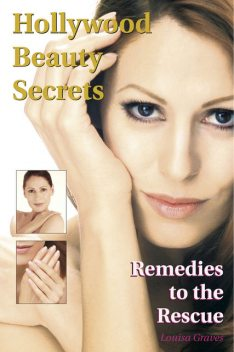 Hollywood Beauty Secrets: Remedies to the Rescue, Louisa Graves