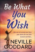 Be What You Wish, Neville Goddard, GP Editors