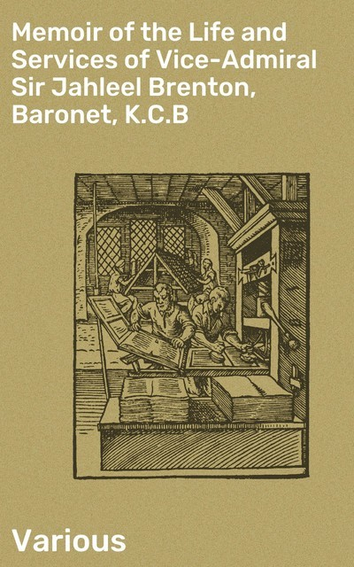 Memoir of the Life and Services of Vice-Admiral Sir Jahleel Brenton, Baronet, K.C.B, Various