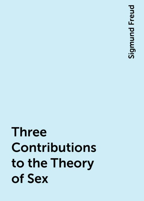 Three Contributions to the Theory of Sex, Sigmund Freud