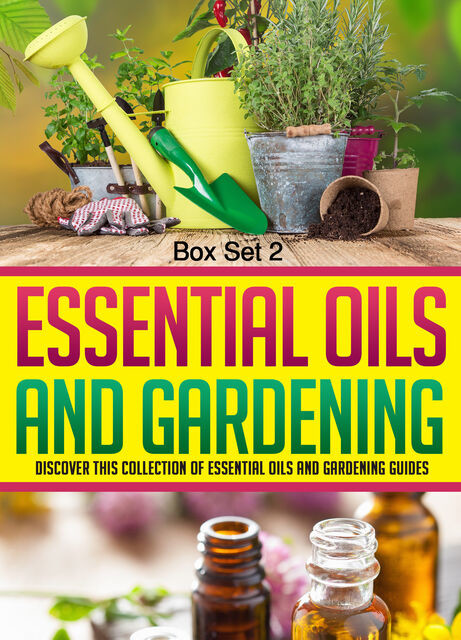 Essential Oils And Gardening: Box Set 2: Discover This Collection Of Essential Oils And Gardening Guides, Old Natural Ways