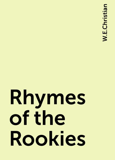 Rhymes of the Rookies, W.E.Christian