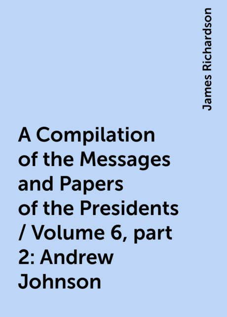A Compilation of the Messages and Papers of the Presidents / Volume 6, part 2: Andrew Johnson, James Richardson