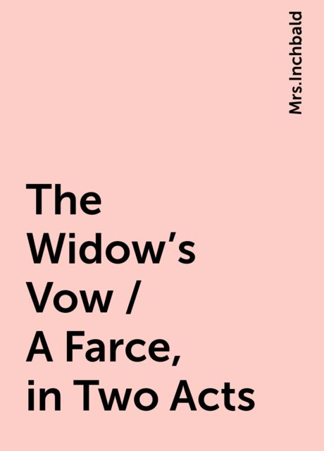 The Widow's Vow / A Farce, in Two Acts,