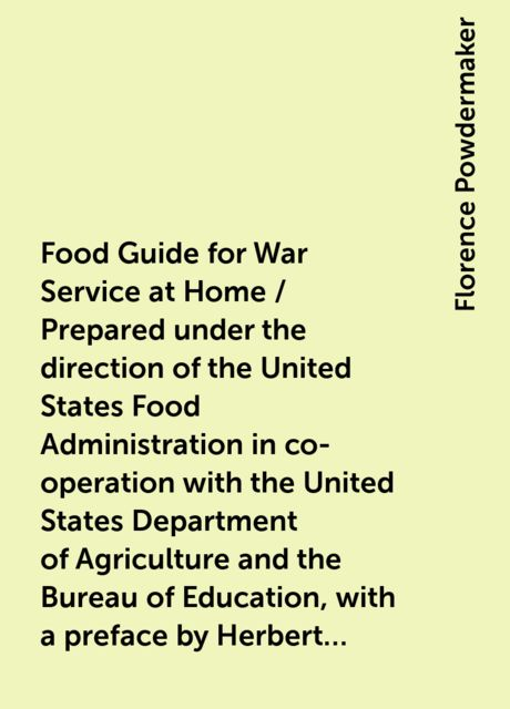 Food Guide for War Service at Home / Prepared under the direction of the United States Food Administration in co-operation with the United States Department of Agriculture and the Bureau of Education, with a preface by Herbert Hoover, Florence Powdermaker