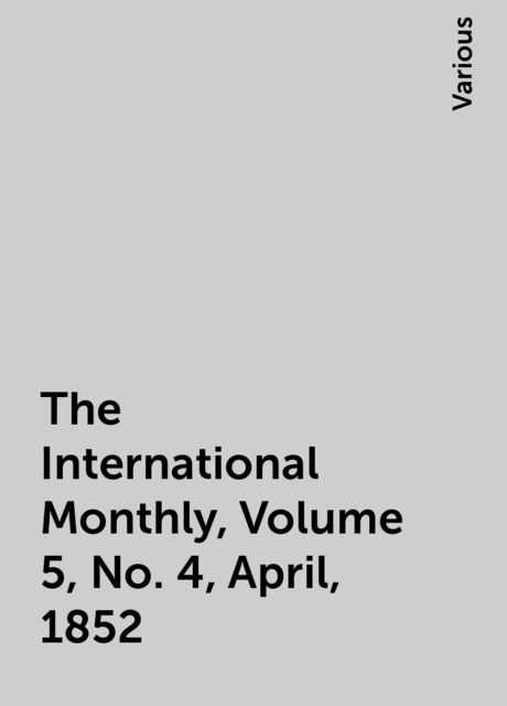 The International Monthly, Volume 5, No. 4, April, 1852, Various