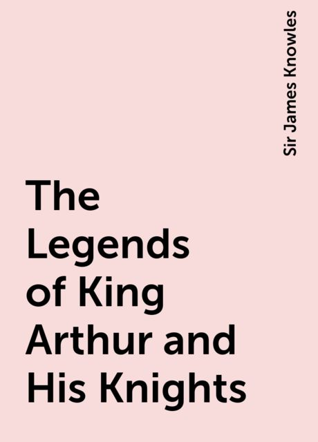 The Legends of King Arthur and His Knights, Sir James Knowles