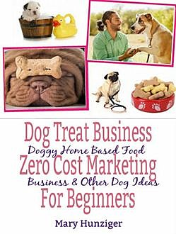 Dog Treat Business: Zero Cost Marketing for Beginners, Mary Hunziger