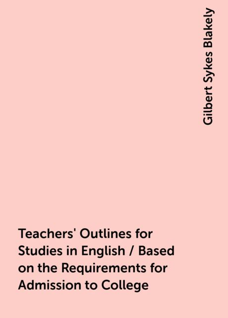 Teachers' Outlines for Studies in English / Based on the Requirements for Admission to College, Gilbert Sykes Blakely