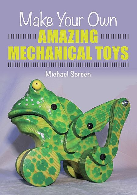 Make Your Own Amazing Mechanical Toys, Michael Screen