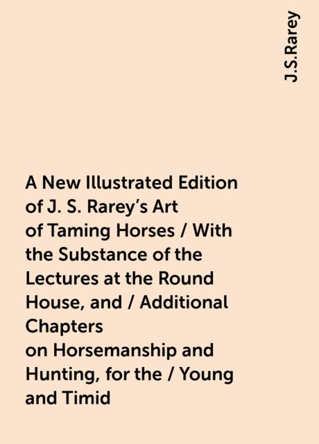 A New Illustrated Edition of J. S. Rarey's Art of Taming Horses / With the Substance of the Lectures at the Round House, and / Additional Chapters on Horsemanship and Hunting, for the / Young and Timid, J.S.Rarey