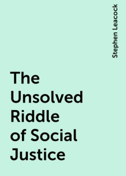 The Unsolved Riddle of Social Justice, Stephen Leacock