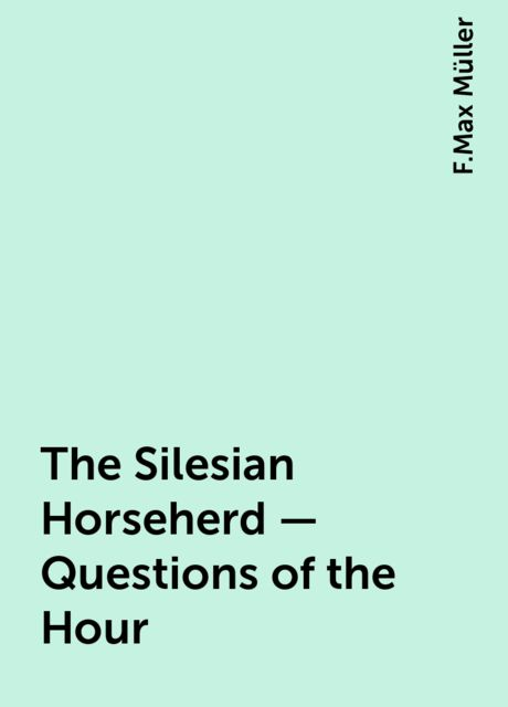 The Silesian Horseherd - Questions of the Hour, F.Max Müller