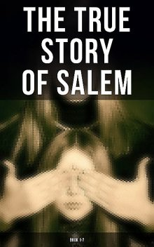 The True Story of Salem: Book 1–7, Charles Wentworth Upham, William P.Upham, Cotton Mather, James Thacher, Samuel Wells, Increase Mather, M.V. B. Perley