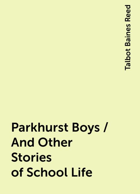 Parkhurst Boys / And Other Stories of School Life, Talbot Baines Reed