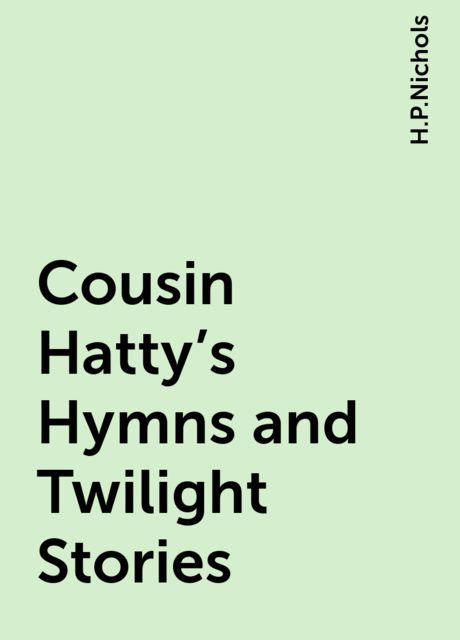 Cousin Hatty's Hymns and Twilight Stories, H.P.Nichols