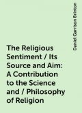 The Religious Sentiment / Its Source and Aim: A Contribution to the Science and / Philosophy of Religion, Daniel Garrison Brinton