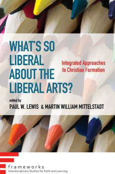 What's So Liberal about the Liberal Arts, Martin William Mittelstadt