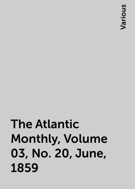 The Atlantic Monthly, Volume 03, No. 20, June, 1859, Various