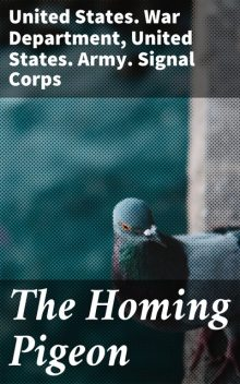The Homing Pigeon, United States. War Department, United States. Army. Signal Corps