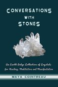 Conversations with Stones – An Earth Lodge Collection of Crystals for Healing, Meditation and Manifestation, Maya Cointreau