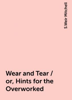 Wear and Tear / or, Hints for the Overworked, S.Weir Mitchell
