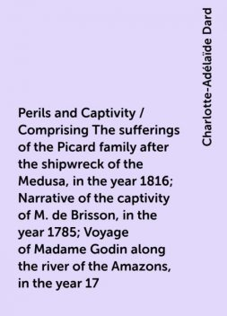 Perils and Captivity / Comprising The sufferings of the Picard family after the shipwreck of the Medusa, in the year 1816; Narrative of the captivity of M. de Brisson, in the year 1785; Voyage of Madame Godin along the river of the Amazons, in the year 17, Charlotte-Adélaïde Dard