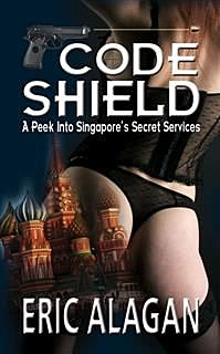 CODE SHIELD: A Peek into Singapore's Secret Services, Eric Alagan