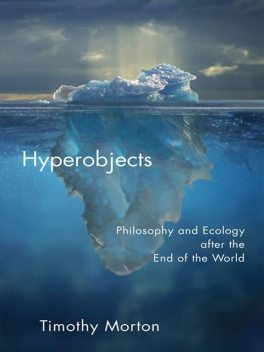 Hyperobjects: Philosophy and Ecology After the End of the World, Timothy Morton