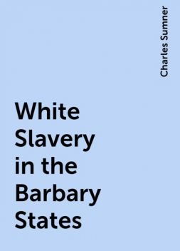 White Slavery in the Barbary States, Charles Sumner