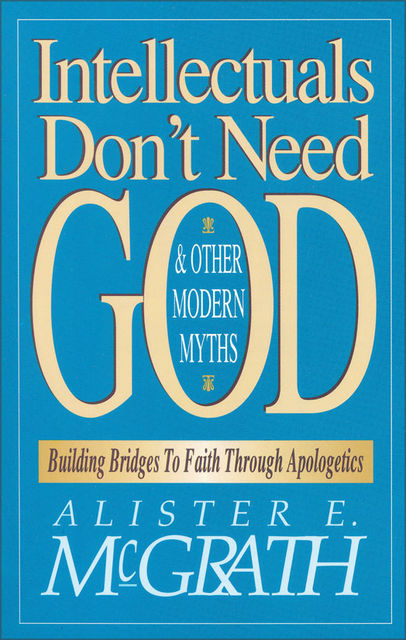 Intellectuals Don't Need God and Other Modern Myths, Alister McGrath