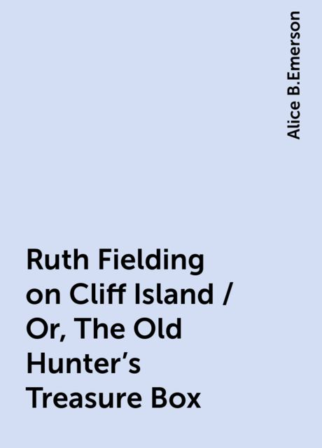 Ruth Fielding on Cliff Island / Or, The Old Hunter's Treasure Box, Alice B.Emerson