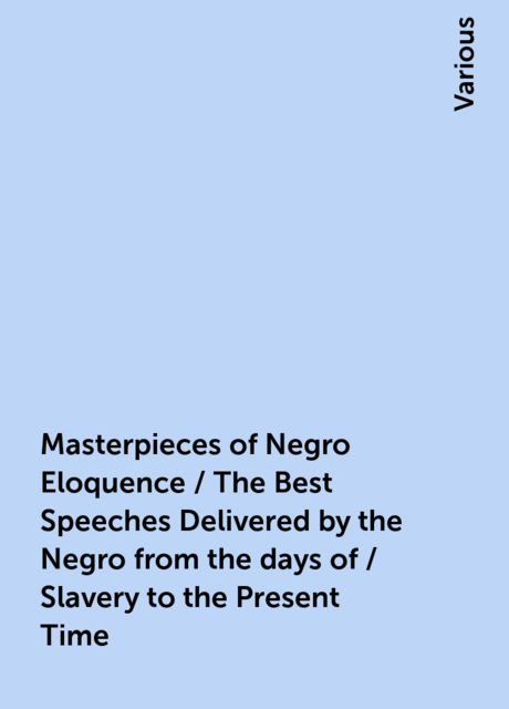 Masterpieces of Negro Eloquence / The Best Speeches Delivered by the Negro from the days of / Slavery to the Present Time, Various