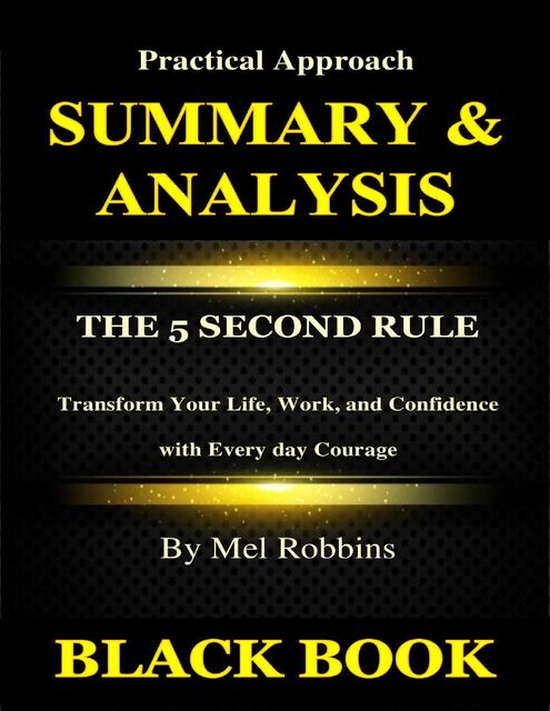 Summary & Analysis : The 5 Second Rule By Mel Robbins : Transform Your Life, Work, and Confidence with Every day Courage, Black Book