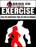 Exercise: Top 20 Exercise Tips to Get In Shape, Bring On Fitness