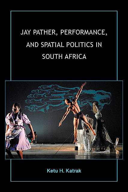 Jay Pather, Performance, and Spatial Politics in South Africa, Ketu H. Katrak