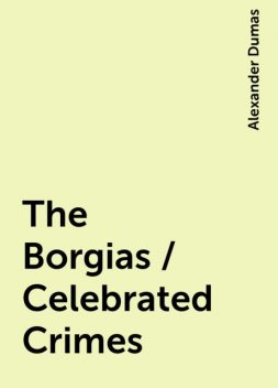 The Borgias / Celebrated Crimes, Alexander Dumas