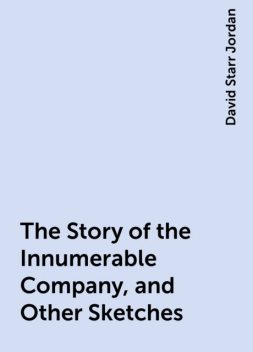 The Story of the Innumerable Company, and Other Sketches, David Starr Jordan