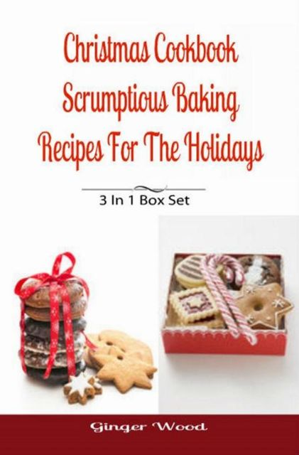 Christmas Cookbook: Scrumptious Baking Recipes For The Holidays, Ginger Wood