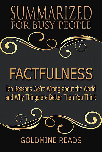 Factfulness – Summarized for Busy People: Ten Reasons We're Wrong About the World and Why Things Are Better Than You Think, Goldmine Reads