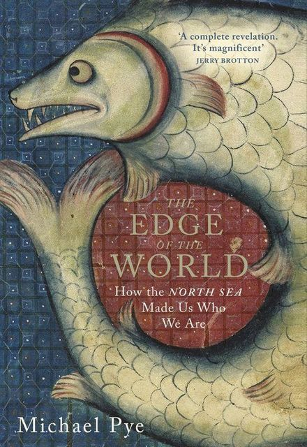 The Edge of the World: How the North Sea Made Us Who We Are, Michael Pye