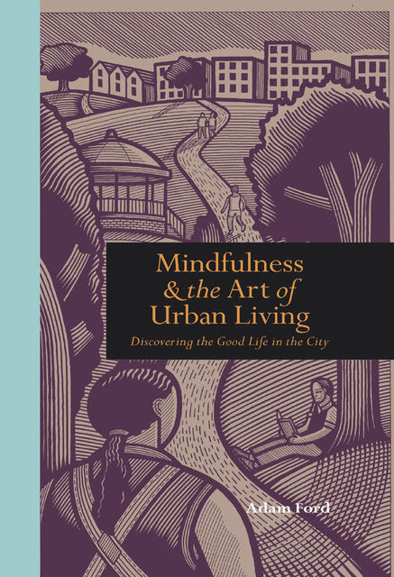 Mindfulness and the Art of Urban Living, Adam Ford