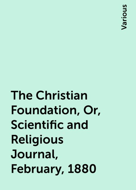 The Christian Foundation, Or, Scientific and Religious Journal, February, 1880, Various