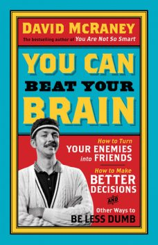 You Are Now Less Dumb: How to Conquer Mob Mentality, How to Buy Happiness, and Allthe Other Ways to Outsmart Yourself, David McRaney
